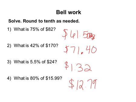 Bell work Solve. Round to tenth as needed. 1)What is 75% of $82? 2)What is 42% of $170? 3)What is 5.5% of $24? 4)What is 80% of $15.99?