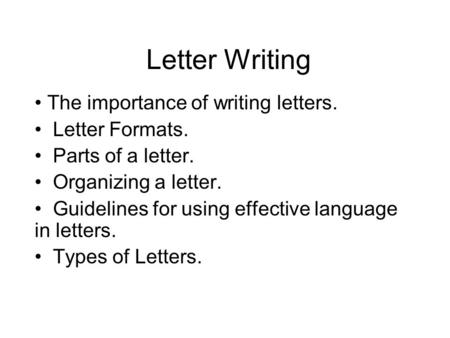 Letter Writing The importance of writing letters. Letter Formats. Parts of a letter. Organizing a letter. Guidelines for using effective language in letters.