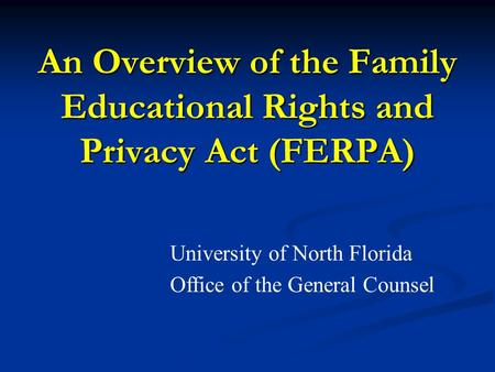 An Overview of the Family Educational Rights and Privacy Act (FERPA) University of North Florida Office of the General Counsel.