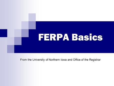 FERPA Basics From the University of Northern Iowa and Office of the Registrar.