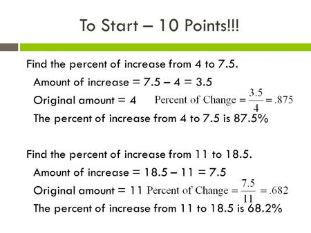 To Start – 10 Points!!! Find the percent of increase from 4 to 7.5. Amount of increase = 7.5 – 4 = 3.5 Original amount = 4 The percent of increase from.
