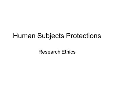 Human Subjects Protections Research Ethics. Basic Assumptions about How Research Should be Conducted Subjects should be protected from harm. Subjects.