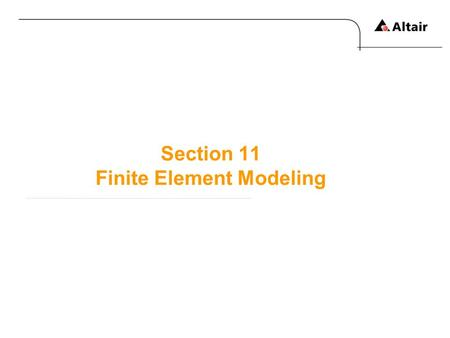 Section 11 Finite Element Modeling. Copyright © 2010 Altair Engineering, Inc. All rights reserved.Altair Proprietary and Confidential Information Overview.