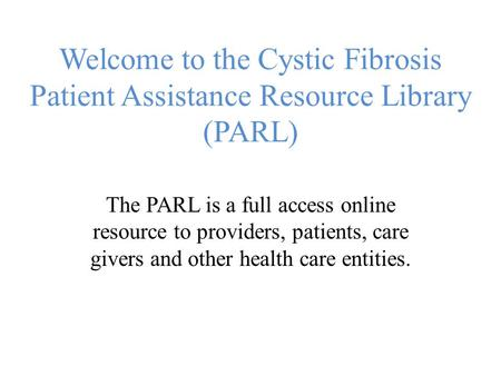 Welcome to the Cystic Fibrosis Patient Assistance Resource Library (PARL) The PARL is a full access online resource to providers, patients, care givers.