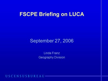 FSCPE Briefing on LUCA September 27, 2006 Linda Franz Geography Division.