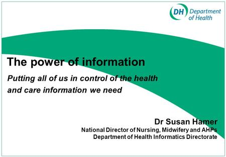 The power of information Putting all of us in control of the health and care information we need Dr Susan Hamer National Director of Nursing, Midwifery.