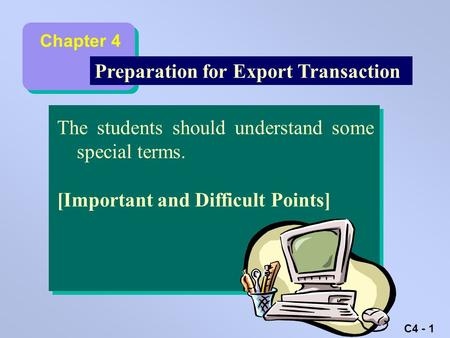 C4 - 1 Learning Objectives Preparation for Export Transaction The students should understand some special terms. [Important and Difficult Points] Chapter.
