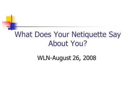 What Does Your Netiquette Say About You? WLN-August 26, 2008.