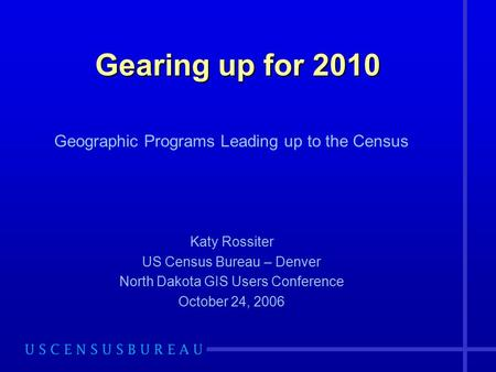Gearing up for 2010 Geographic Programs Leading up to the Census Katy Rossiter US Census Bureau – Denver North Dakota GIS Users Conference October 24,