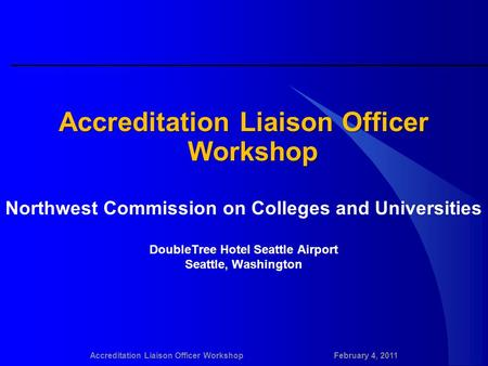 Accreditation Liaison Officer WorkshopFebruary 4, 2011 Accreditation Liaison Officer Workshop Northwest Commission on Colleges and Universities DoubleTree.