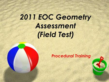 2011 EOC Geometry Assessment (Field Test) Procedural Training.