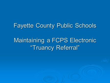 "Fayette County Public Schools Maintaining a FCPS Electronic ""Truancy Referral"""
