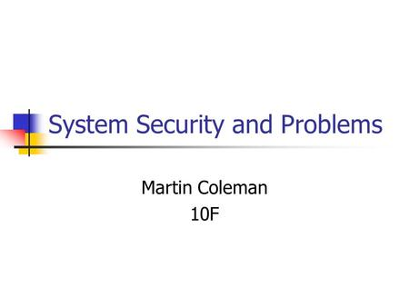 System Security and Problems Martin Coleman 10F. Problems with Security and performance There are many problems that can cause your system to perform.