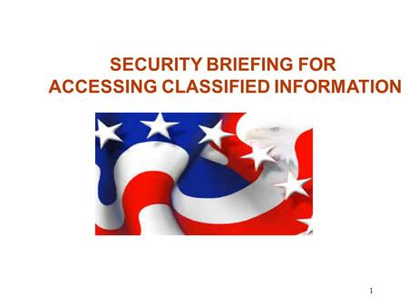 1 SECURITY BRIEFING FOR ACCESSING CLASSIFIED INFORMATION.