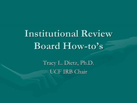 Institutional Review Board How-to's Tracy L. Dietz, Ph.D. UCF IRB Chair.