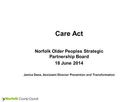 Care Act Norfolk Older Peoples Strategic Partnership Board 18 June 2014 Janice Dane, Assistant Director Prevention and Transformation.