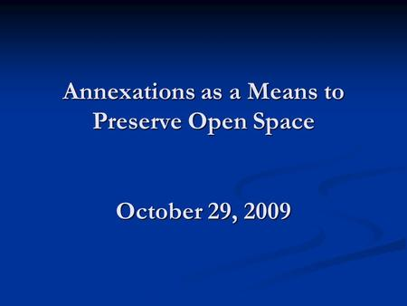 Annexations as a Means to Preserve Open Space October 29, 2009.