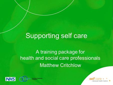 Supporting self care A training package for health and social care professionals Matthew Critchlow.