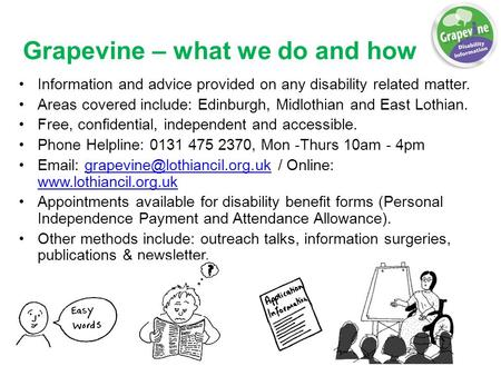 Grapevine – what we do and how Information and advice provided on any disability related matter. Areas covered include: Edinburgh, Midlothian and East.