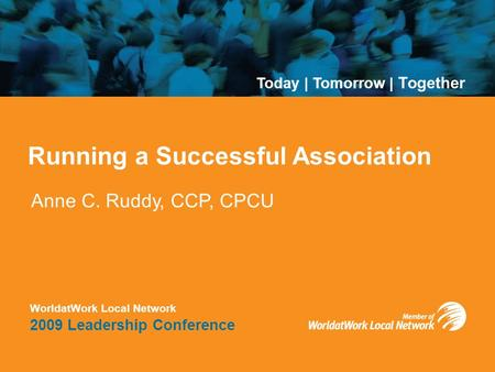 Today | Tomorrow | Together WorldatWork Local Network 2009 Leadership Conference Running a Successful Association Anne C. Ruddy, CCP, CPCU Today | Tomorrow.