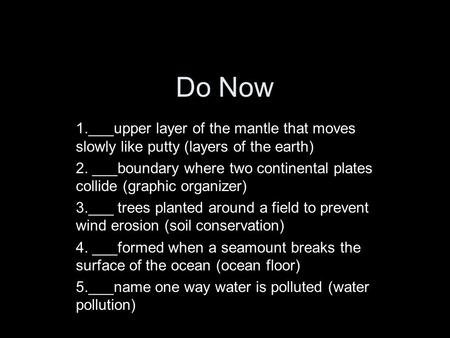 Do Now 1.___upper layer of the mantle that moves slowly like putty (layers of the earth) 2. ___boundary where two continental plates collide (graphic organizer)