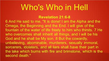 Who's Who in Hell Revelation 21:6-8 6 And He said to me, It is done! I am the Alpha and the Omega, the Beginning and the End. I will give of the fountain.