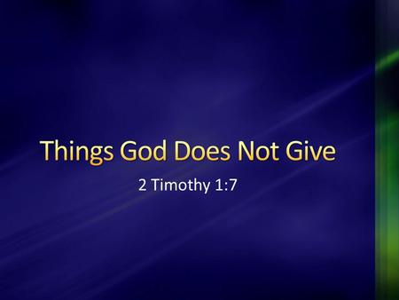 2 Timothy 1:7. The generosity of God is seen all throughout the Bible (Jn. 3:16; Mt. 7:11; Jas. 1:17) However, there are some things God does not give…