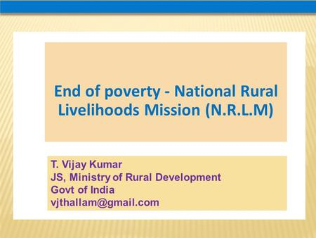 End of poverty - National Rural Livelihoods Mission (N.R.L.M) T. Vijay Kumar JS, Ministry of Rural Development Govt of India