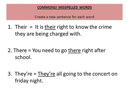 COMMONLY MISSPELLED WORDS Create a new sentence for each word 1.Their = It is their right to know the crime they are being charged with. 2. There = You.