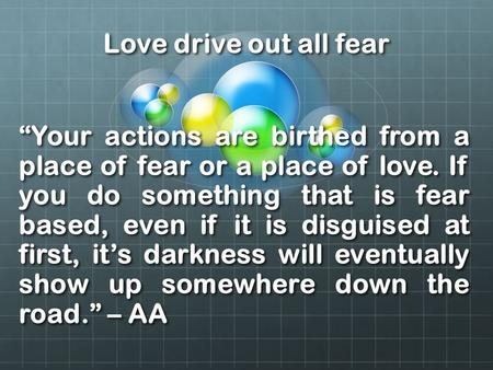 "Love drive out all fear ""Your actions are birthed from a place of fear or a place of love. If you do something that is fear based, even if it is disguised."