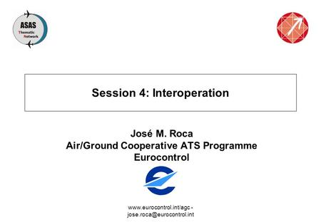 - Session 4: Interoperation José M. Roca Air/Ground Cooperative ATS Programme Eurocontrol.