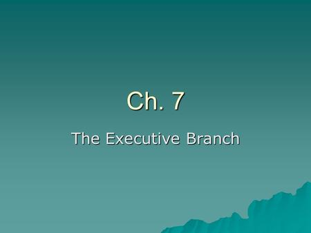 Ch. 7 The Executive Branch. The President's Job: Ch. 7.2  The President's main job is to carry out the laws passed by Congress.  The Constitution gives.