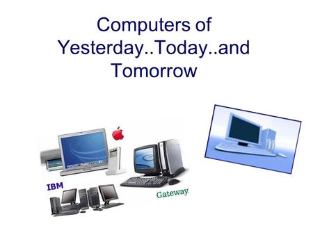 Computers of Yesterday..Today..and Tomorrow. Dating back all the way to 300bc Where the abacus was first used. It's amazing how far they've come.