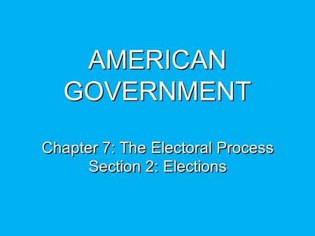 AMERICAN GOVERNMENT Chapter 7: The Electoral Process Section 2: Elections.