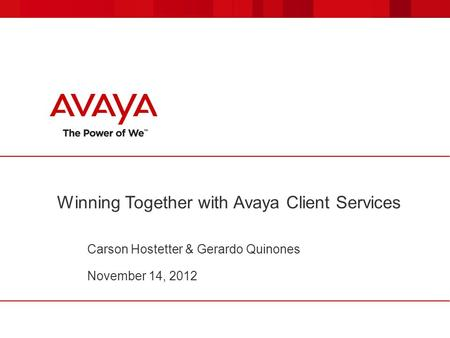 Winning Together with Avaya Client Services Carson Hostetter & Gerardo Quinones November 14, 2012.