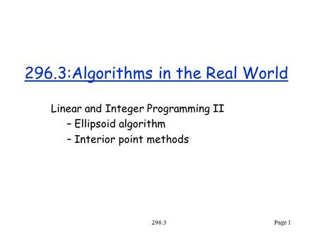 296.3Page 1 296.3:Algorithms in the Real World Linear and Integer Programming II – Ellipsoid algorithm – Interior point methods.