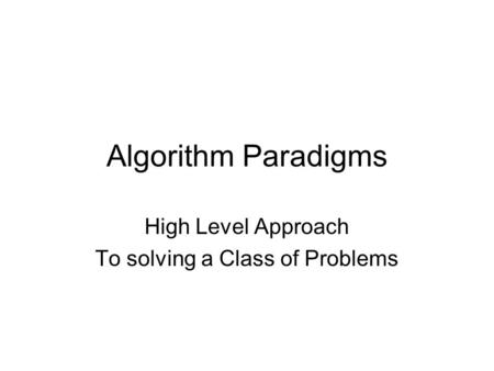 Algorithm Paradigms High Level Approach To solving a Class of Problems.