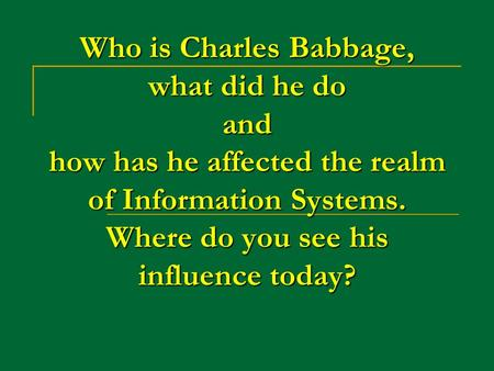 Who is Charles Babbage, what did he do and how has he affected the realm of Information Systems. Where do you see his influence today?