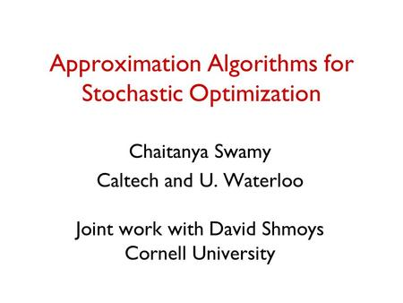 Approximation Algorithms for Stochastic Optimization Chaitanya Swamy Caltech and U. Waterloo Joint work with David Shmoys Cornell University.