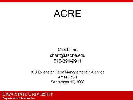 Department of Economics ACRE Chad Hart 515-294-9911 ISU Extension Farm Management In-Service Ames, Iowa September 19, 2008.