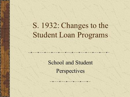 S. 1932: Changes to the Student Loan Programs School and Student Perspectives.