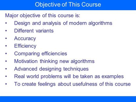 Major objective of this course is: Design and analysis of modern algorithms Different variants Accuracy Efficiency Comparing efficiencies Motivation thinking.