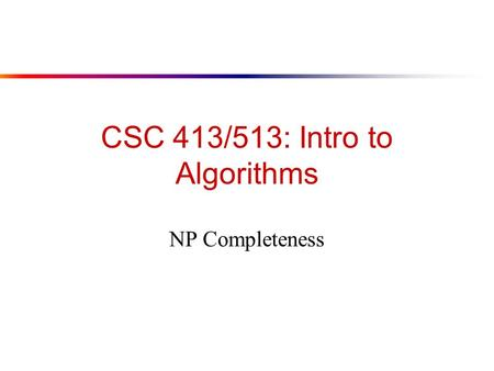CSC 413/513: Intro to Algorithms NP Completeness.