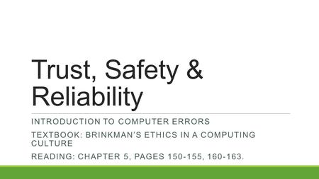 Trust, Safety & Reliability INTRODUCTION TO COMPUTER ERRORS TEXTBOOK: BRINKMAN'S ETHICS IN A COMPUTING CULTURE READING: CHAPTER 5, PAGES 150-155, 160-163.