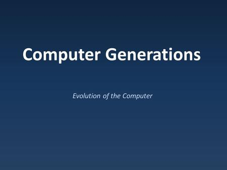 Computer Generations Evolution of the Computer. Modern Computers Modern computers – Binary, electrical, computational devices.