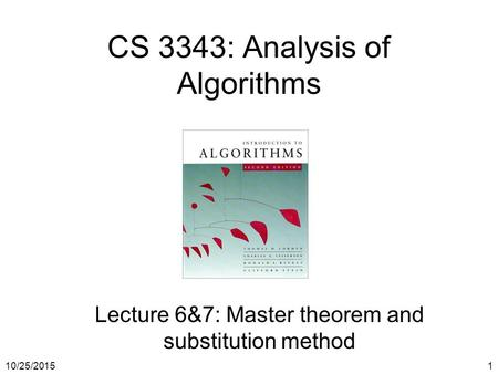 10/25/20151 CS 3343: Analysis of Algorithms Lecture 6&7: Master theorem and substitution method.