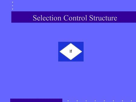 Selection Control Structure. Topics Review sequence control structure Structure theorem Selection control structure If statement Relational operators.