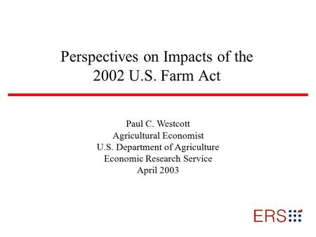 Perspectives on Impacts of the 2002 U.S. Farm Act Paul C. Westcott Agricultural Economist U.S. Department of Agriculture Economic Research Service April.