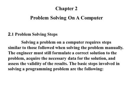 Chapter 2 Problem Solving On A Computer 2.1 Problem Solving Steps Solving a problem on a computer requires steps similar to those followed when solving.