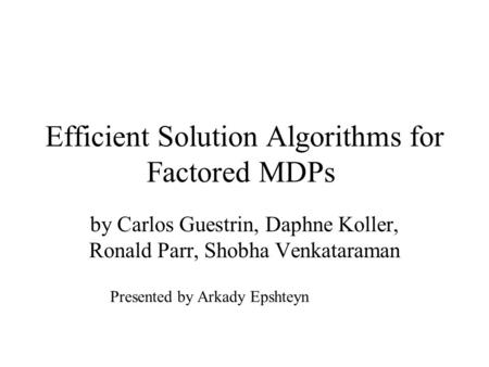 Efficient Solution Algorithms for Factored MDPs by Carlos Guestrin, Daphne Koller, Ronald Parr, Shobha Venkataraman Presented by Arkady Epshteyn.